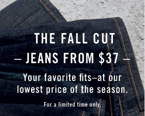 The Fall Cut - Jeans from $37 - Your favorite fits - at our lowest price of the season. For a limited time only.
