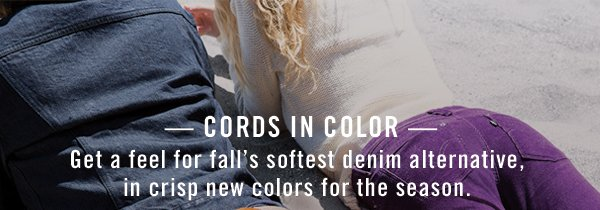 - Cords in color - Get a feel for fall's softest denim alternative, in crisp new colors for the season.