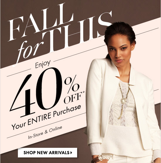 Fall for This  Enjoy 40% OFF* Your ENTIRE Purchase  In-Store & Online  SHOP NEW ARRIVALS
