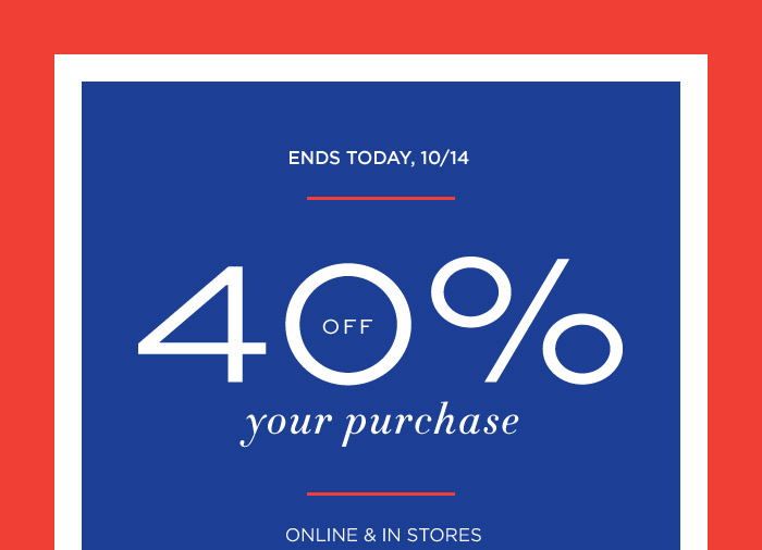 ENDS TODAY, 10/14 | 40% OFF your purchase | ONLINE & IN STORES