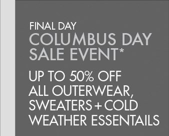 FINAL   DAY COLUMBUS DAY SALE EVENT UP TO 50% OFF ALL OUTERWEAR, SWEATERS + COLD WEATHER ESSENTIALS