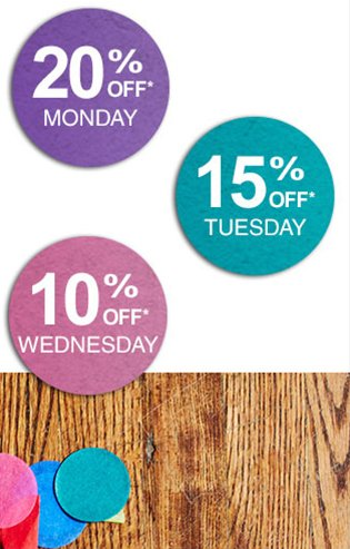 20% Off Mon; 15% Off Tues; 10% Off Wed