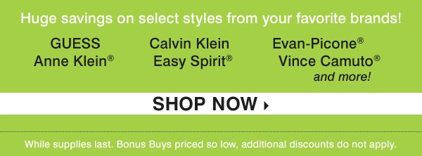 Huge savings on select styles from your  favorite brands! GUESS, Calvin Klein, Evan-Picone®, Anne Klein®,  Easy Spirit®, Vince Camuto® and more! SHOP NOW. While supplies  last. Bonus Buys priced so low, additional discounts do not apply.