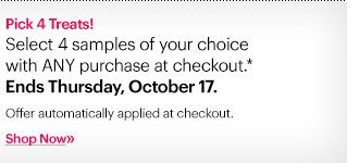 Pick 4 Treats! Select 4 samples of your choice with ANY purchase at checkout.* Ends Thursday, October 17.  Offer automatically applied at checkout.  Shop now »