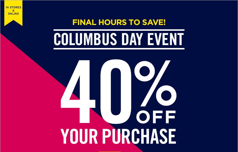 IN STORES & ONLINE | FINAL HOURS TO SAVE | COLUMBUS DAY EVENT | 40% OFF YOUR PURCHASE