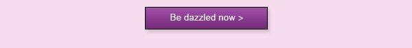 Be dazzled now