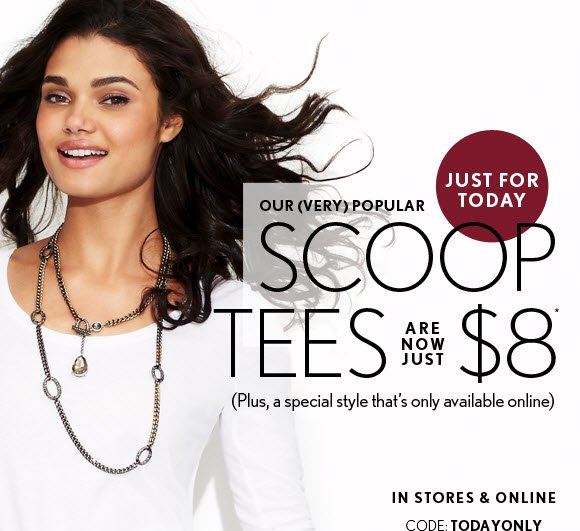 JUST FOR TODAY OUR (VERY) POPULAR SCOOP TEES ARE NOW JUST $8* (Plus, a special style that's only available online)  IN STORES & ONLINE CODE: TODAYONLY  SHOP NOW