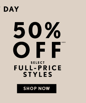 50% OFF*** SELECT FULL–PRICE STYLES  SHOP NOW