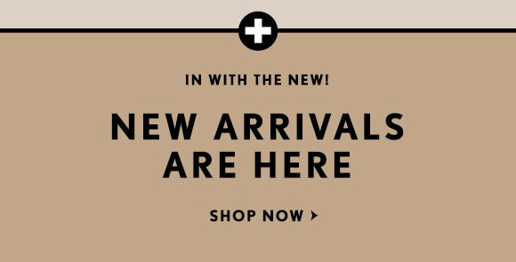 IN WITH THE NEW!  NEW ARRIVALS ARE HERE  SHOP NOW