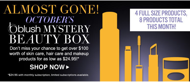 Reminder! October's blush Mystery Beauty Box Don't miss your chance to get over $100 worth of skin care, hair care and makeup products for as low as $24.95!* Shop Now>> *$24.95 with monthly subscription, limited subscriptions available