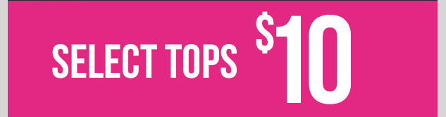 Select Tops - $10! SHOP NOW!