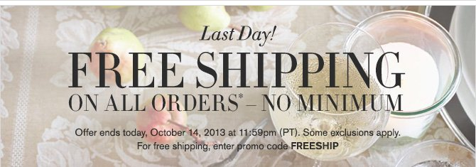 Last Day! - FREE SHIPPING ON ALL ORDERS* - NO MINIMUM - Offer ends today, October 14, 2013 at 11:59pm (PT). Some exclusions apply. For free shipping, enter promo code FREESHIP