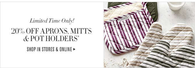 Limited Time Only! - 20% OFF APRONS, MITTS, & POT HOLDERS* - SHOP IN STORES & ONLINE