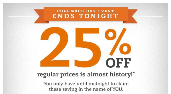 Columbus Day Event ends tonight. 25% OFF regular prices is almost history!* You only have until midnight to claim these saving in the name of YOU.
