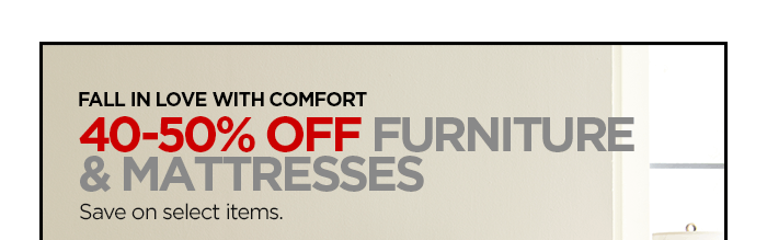 FALL IN LOVE WITH COMFORT  40–50% OFF FURNITURE & MATTRESSES  Save on select items.