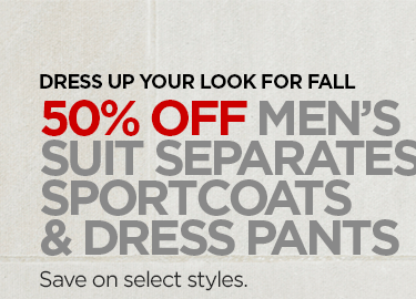 DRESS UP YOUR LOOK FOR FALL  50% OFF MEN'S SUIT SEPARATES, SPORTCOATS & DRESS PANTS  Save on select styles.