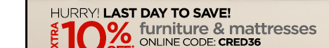 HURRY! LAST DAY TO SAVE!  EXTRA 10% OFF* furniture &amp mattresses  ONLINE CODE: CRED36