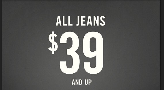 ALL JEANS $39 AND UP