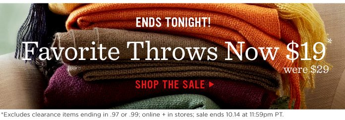 Ends Tonight! Favorite Throws Now $19*. Shop The Sale. *Excludes clearance items ending in .97 or .99; online + in stores; sale ends 10.14 at 11:59pm PT.