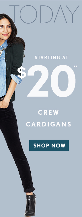 STARTING AT $20** CREW CARDIGANS SHOP NOW
