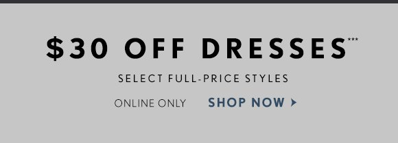 $30 OFF DRESSES*** SELECT FULL-PRICE STYLES ONLINE ONLY SHOP NOW