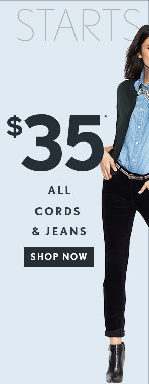 STARTS TODAY $35* ALL CORDS & JEANS SHOP NOW
