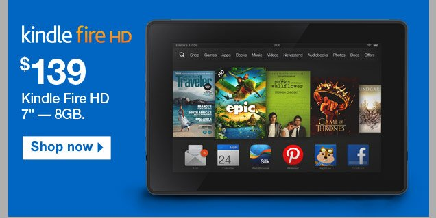 $139:  Kindle Fire HD 7 inch — 8GB. Shop now.