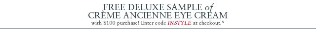 Free deluxe sample of Crème Ancienne Eye Cream with $100 purchase. Enter code INSTYLE at checkout.*