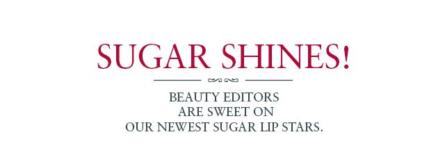 SUGAR SHINES  IN AUGUST ISSUES! Beauty editors are sweet on our newest Sugar lip stars.