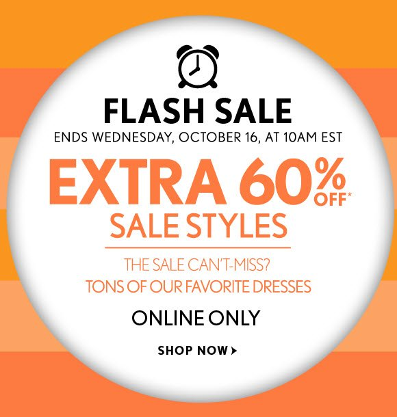 FLASH SALE ENDS WEDNESDAY, OCTOBER 16, AT 10AM EST  EXTRA 60% OFF* SALE STYLES THE SALE CAN'T-MISS? TONS OF OUR FAVORITE DRESSES  ONLINE ONLY  SHOP NOW
