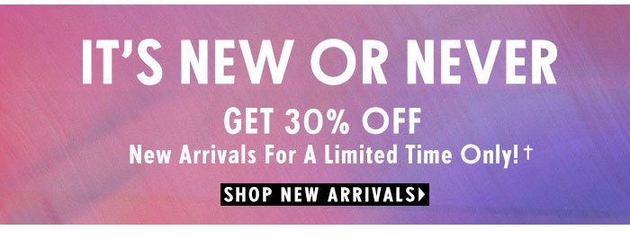 It's New or Never. Get 30% Off on New Arrivals For A Limited Time Only!