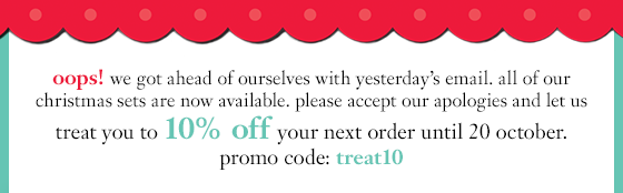 oops! we got ahead of ourselves with yesterday's email. all of our christmas sets are now available. please accept our apologies and let us treat you to 10% off your next order until 20 october. promo code: treat10