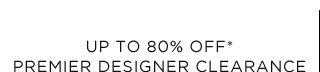 Up To 80% Off* Premier Designer Clearance
