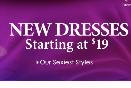NEW Dresses starting at $19! SHOP SEXY STYLES!