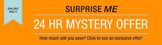 ONLINE ONLY | SURPRISE ME | 24 HR MYSTERY OFFER | How much will you save? Click to see an exclusive offer!
