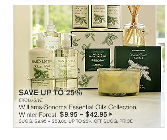 SAVE UP TO 25% - EXCLUSIVE - Williams-Sonoma Essential Oils Collection, Winter Forest, $9.95 – $42.95 - SUGG. $9.95 – $58.00, UP TO 25% OFF SUGG. PRICE