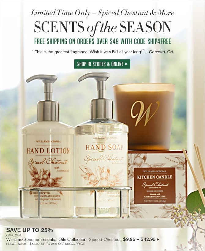 "Limited Time Only – Spiced Chestnut & More - SCENTS of the SEASON - FREE SHIPPING ON ORDERS OVER $49 WITH CODE SHIP4FREE - ""This is the greatest fragrance. Wish it was Fall all year long!"" —Concord, CA - SHOP IN STORES & ONLINE"