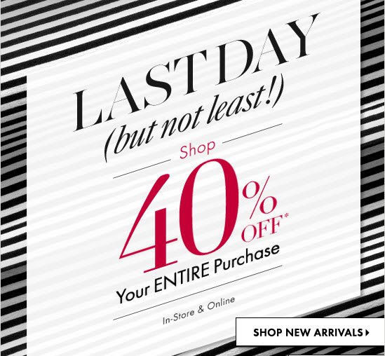 Last Day (but not least!)  Shop 40% OFF* Your ENTIRE Purchase  In-Store & Online  SHOP NEW ARRIVALS