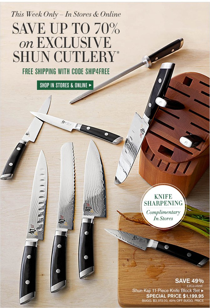 This Week Only - In Stores & Online - SAVE UP TO 70% on EXCLUSIVE SHUN CUTLERY* FREE SHIPPING WITH CODE SHIP4FREE - SHOP IN STORES & ONLINE