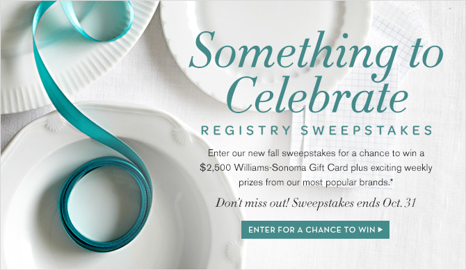 SOMETHING TO CELEBRATE - REGISTRY SWEEPSTAKES - Enter our new fall sweepstakes for a chance to win a $2,500 Williams-Sonoma Gift Card plus exciting weekly prizes from our most popular brands.* - Don't miss out! Sweepstakes ends Oct. 31 - ENTER FOR A CHANCE TO WIN