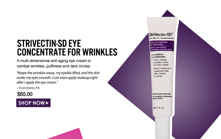 "StriVectin-SD Eye Concentrate for Wrinkles A multi-dimensional anti-aging eye cream to combat wrinkles, puffiness and dark circles. ""Keeps the wrinkles away, my eyelids lifted, and the skin under my eyes smooth. I can even apply makeup right after I apply the eye cream."" – From Exton, PA $65.00 Shop Now>>"