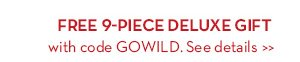 FREE 9-PIECE DELUXE GIFT with code GOWILD. See details.