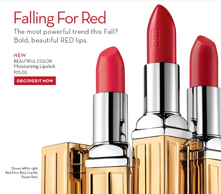 Falling For Red. The most powerful trend this Fall? Bold, beautiful RED lips. Strategically pair with clear gloss, for an irresistible pout. NEW Beautiful Color Moisturizing Lipstick, $25. DISCOVER IT NOW. Shown left to right. Red door Red, Scarlet, Power