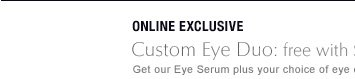 ONLINE EXCLUSIVE Custom Eye Duo: free with $50 purchase* Get our Eye Serum plus your choice of eye creme: