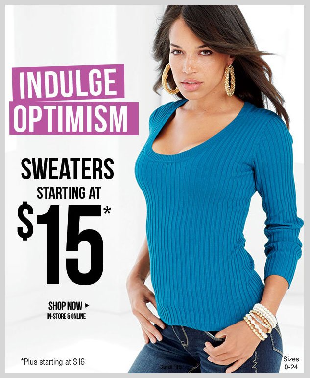 Indulge Optimism! Sweaters in new Fall Colors and Styles! Starting at just $15! Plus - $16. SHOP NOW!