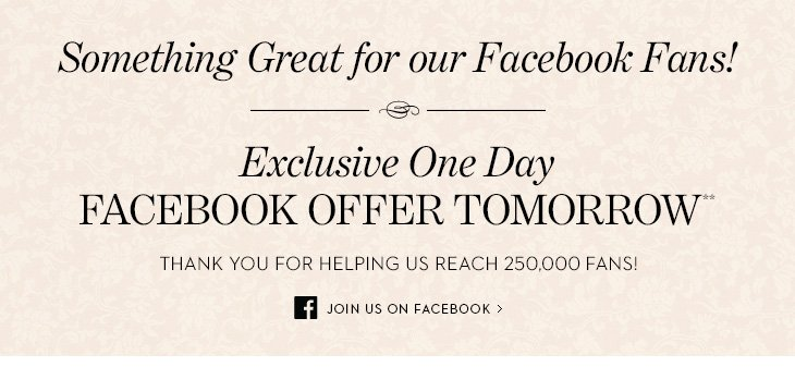 Something Great For Our Facebook Fans!  Exclusive One Day FACEBOOK OFFER TOMORROW**. Thank you for helping us  reach 250,000 fans! JOIN US ON FACEBOOK