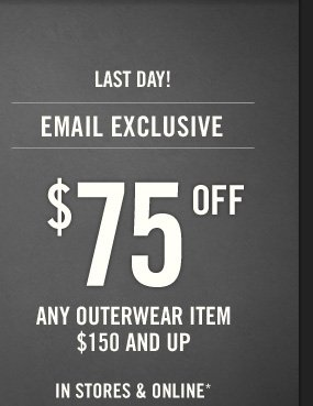 LAST DAY! EMAIL EXCLUSIVE $75 OFF ANY OUTERWEAR ITEM  $150 AND UP IN STORES & ONLINE* THROUGH OCTOBER 15, 2013