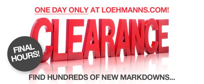 FINAL HOURS! One day only at loehmanns.com! CLEARANCE. find hundreds of new markdowns