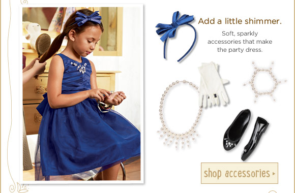 Add a little shimmer. Soft, sparkly accessories that make the party dress. Shop Accessories.