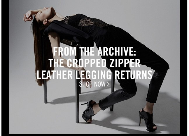 FROM THE ARCHIVE: THE CROPPED ZIPPER LEATHER LEGGING RETURNS - SHOP NOW >